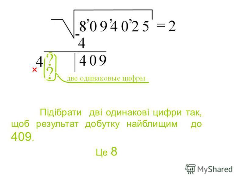 Підібрати дві одинакові цифри так, щоб результат добутку найблищим до 409. Це 8