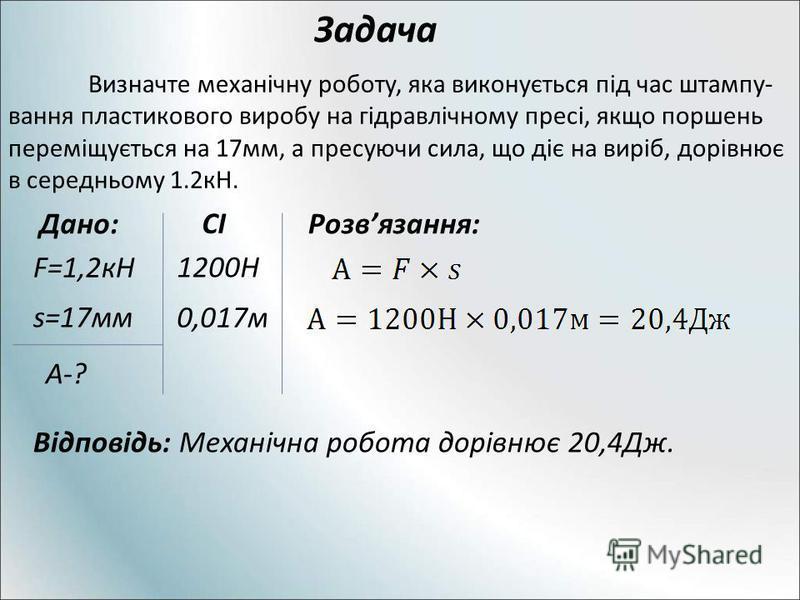 Задача Визначте механічну роботу, яка виконується під час штампу- вання пластикового виробу на гідравлічному пресі, якщо поршень переміщується на 17мм, а пресуючи сила, що діє на виріб, дорівнює в середньому 1.2кН. Дано: F=1,2кН s=17мм А-? СІ 1200Н 0