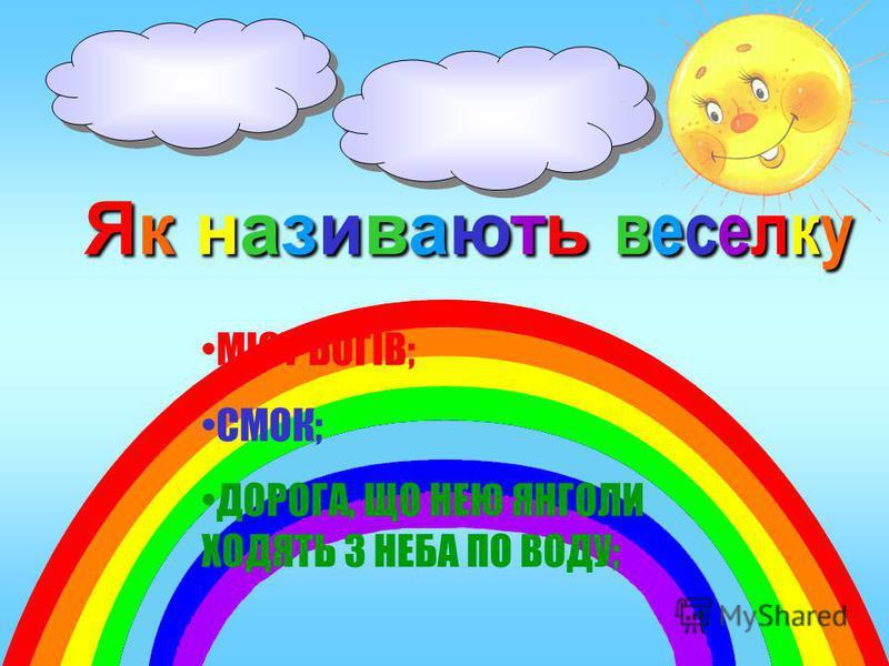 Як називають веселку МІСТ БОГІВ; СМОК; ДОРОГА, ЩО НЕЮ ЯНГОЛИ ХОДЯТЬ З НЕБА ПО ВОДУ;