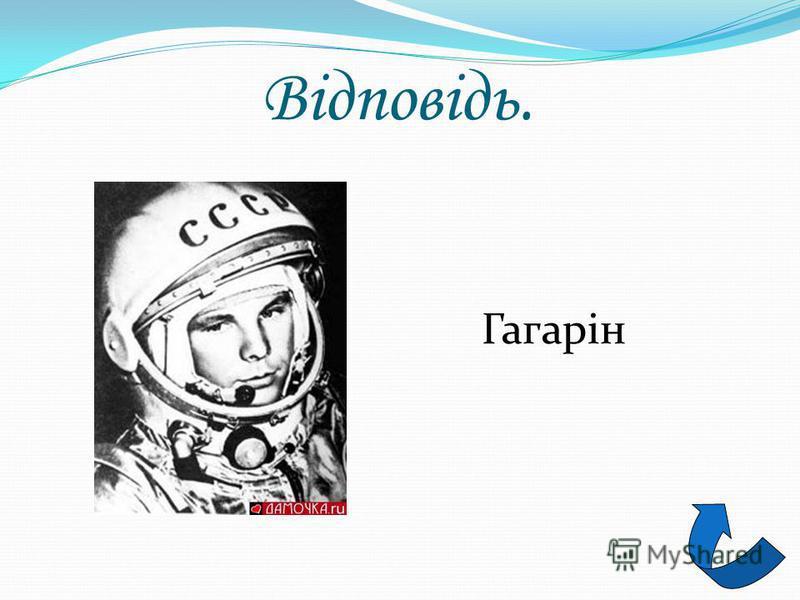 Загадка 3 Космонавт він перший був, Був для всіх прикладом, Веселий, відважний хлопець. Прізвище його...