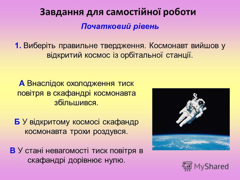 Завдання для самостійної роботи Початковий рівень 1. Виберіть правильне твердження. Космонавт вийшов у відкритий космос із орбітальної станції. А Внаслідок охолодження тиск повітря в скафандрі космонавта збільшився. Б У відкритому космосі скафандр ко