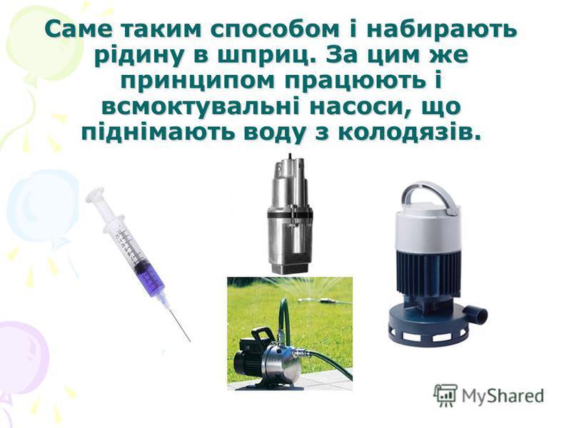 Саме таким способом і набирають рідину в шприц. За цим же принципом працюють і всмоктувальні насоси, що піднімають воду з колодязів.