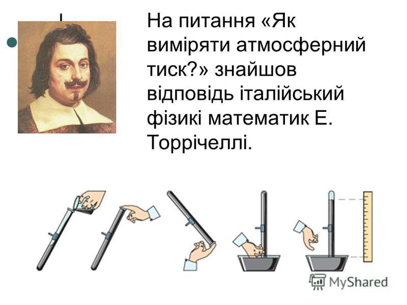 На питання «Як виміряти атмосферний тиск?» знайшов відповідь італійський фізикі математик Е. Торрічеллі.