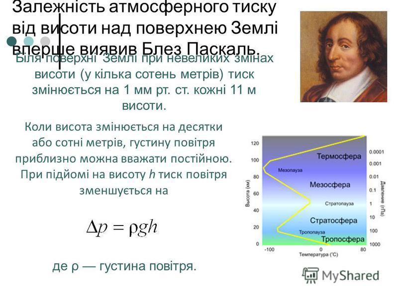 Залежність атмосферного тиску від висоти над поверхнею Землі вперше виявив Блез Паскаль. Коли висота змінюється на десятки або сотні метрів, густину повітря приблизно можна вважати постійною. При підйомі на висоту h тиск повітря зменшується на де ρ г