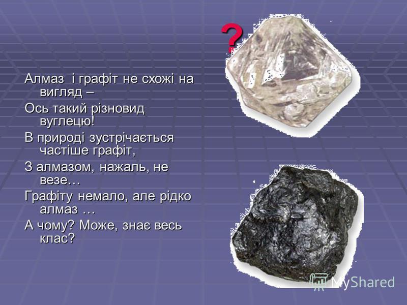 ? Алмаз і графіт не схожі на вигляд – Ось такий різновид вуглецю! В природі зустрічається частіше графіт, З алмазом, нажаль, не везе… Графіту немало, але рідко алмаз … А чому? Може, знає весь клас?