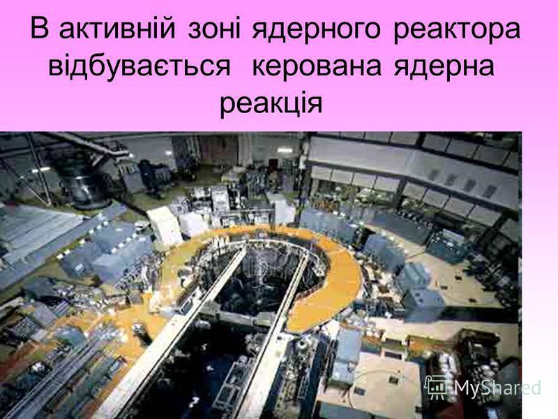В активній зоні ядерного реактора відбувається керована ядерна реакція
