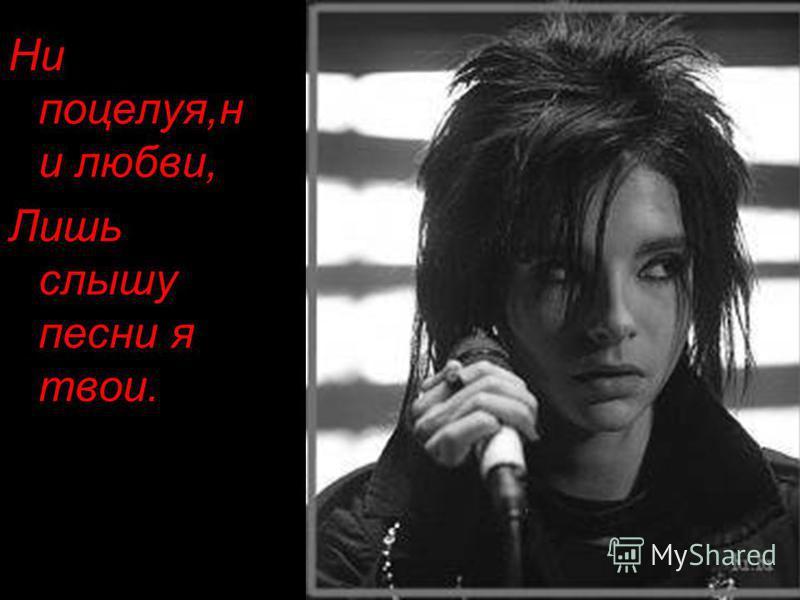 Ни поцелуя,н и любви, Лишь слышу песни я твои.