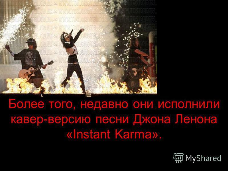 Более того, недавно они исполнили кавер-версию песни Джона Ленона «Instant Karma».