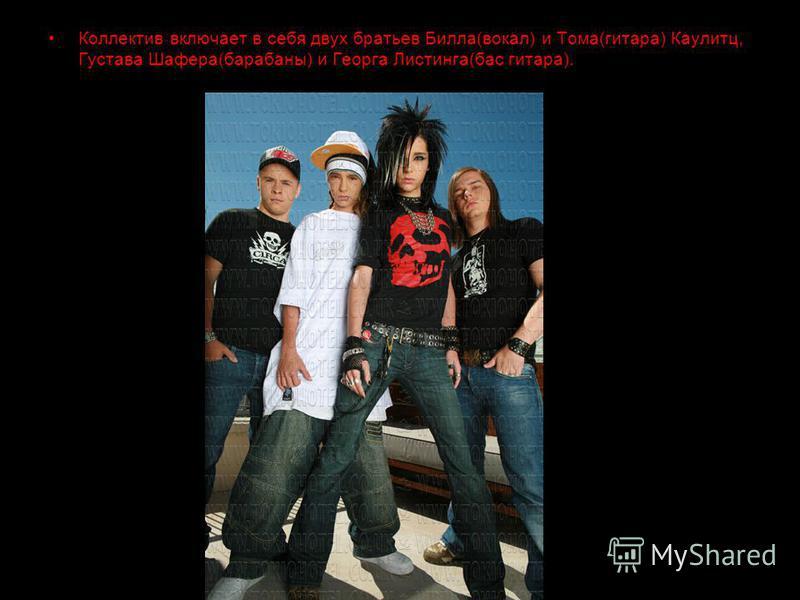 Коллектив включает в себя двух братьев Билла(вокал) и Тома(гитара) Каулитц, Густава Шафера(барабаны) и Георга Листинга(бас гитара).