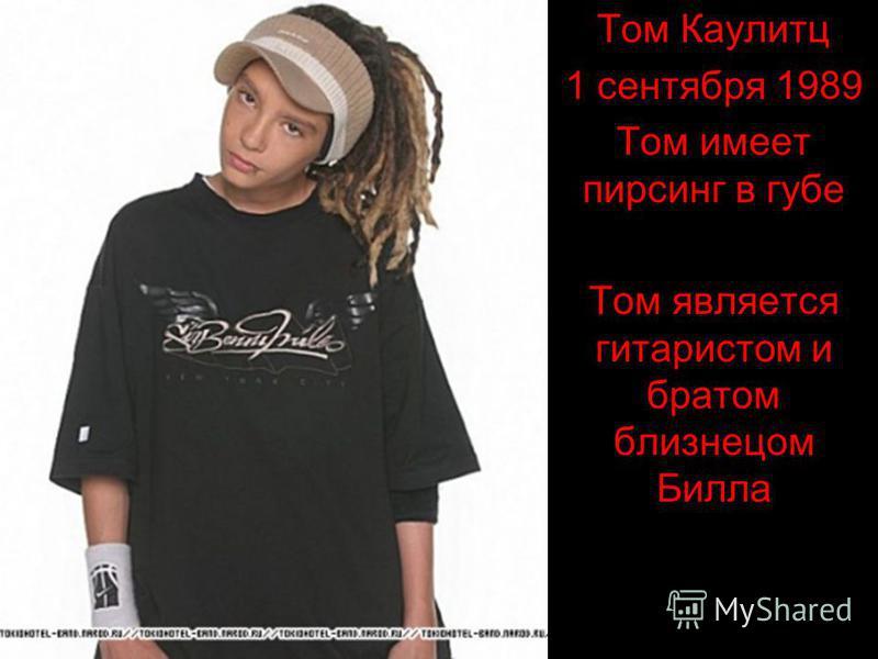 Том Каулитц 1 сентября 1989 Том имеет пирсинг в губе Том является гитаристом и братом близнецом Билла