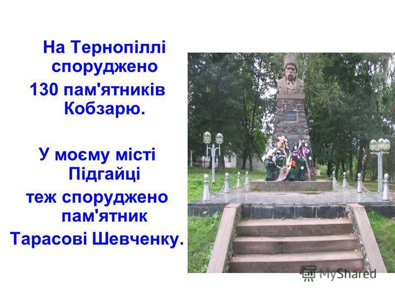На Тернопіллі споруджено 130 пам'ятників Кобзарю. У моєму місті Підгайці теж споруджено пам'ятник Тарасові Шевченку.