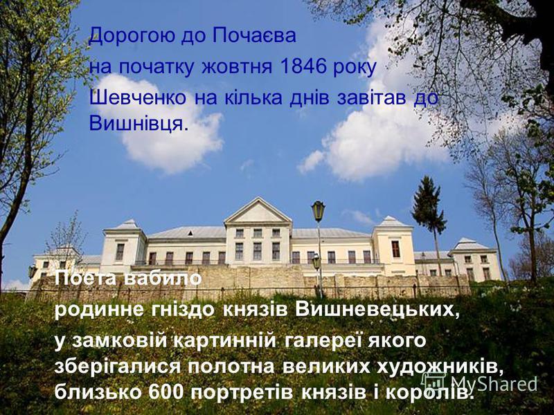 Дорогою до Почаєва на початку жовтня 1846 року Шевченко на кілька днів завітав до Вишнівця. Поета вабило родинне гніздо князів Вишневецьких, у замковій картинній галереї якого зберігалися полотна великих художників, близько 600 портретів князів і кор