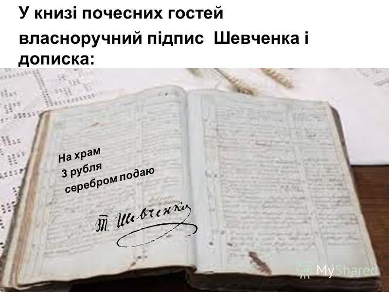 У книзі почесних гостей власноручний підпис Шевченка і дописка: На храм 3 рубля серебром подаю