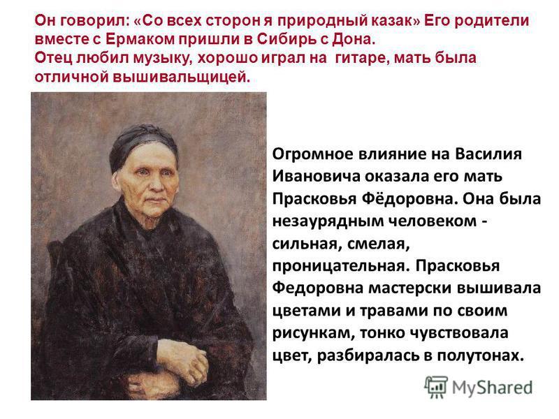 Он говорил: « Со всех сторон я природный казак » Его родители вместе с Ермаком пришли в Сибирь с Дона. Отец любил музыку, хорошо играл на гитаре, мать была отличной вышивальщицей. Огромное влияние на Василия Ивановича оказала его мать Прасковья Фёдор