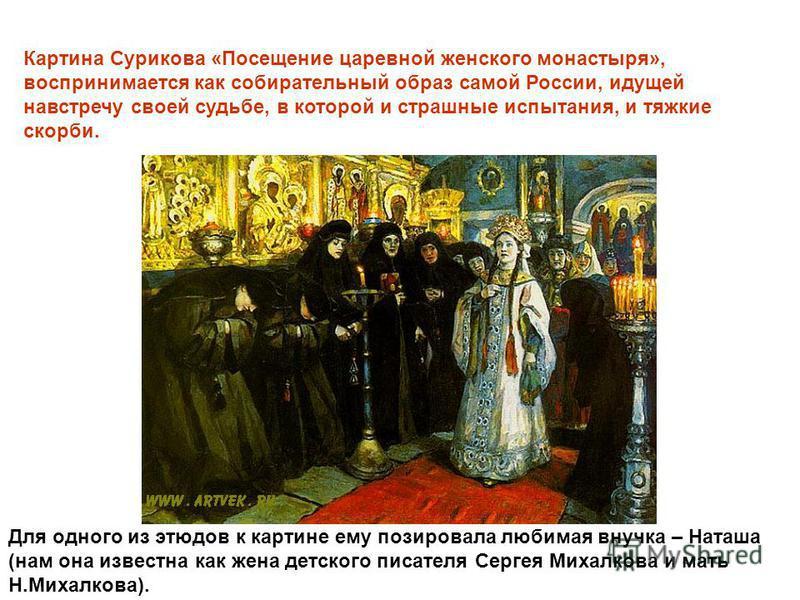 Картина Сурикова «Посещение царевной женского монастыря», воспринимается как собирательный образ самой России, идущей навстречу своей судьбе, в которой и страшные испытания, и тяжкие скорби. Для одного из этюдов к картине ему позировала любимая внучк