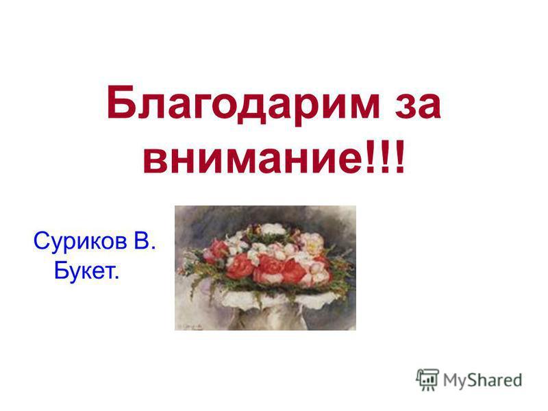Благодарим за внимание!!! Суриков В. Букет.