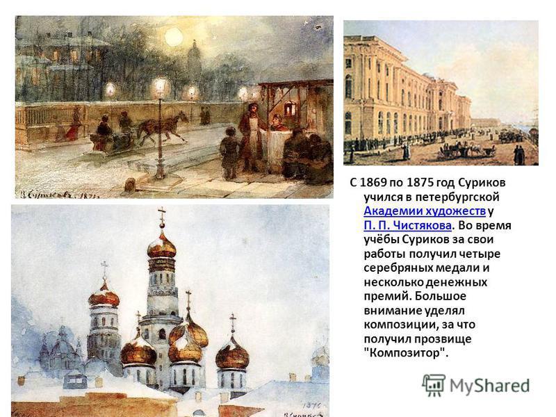 С 1869 по 1875 год Суриков учился в петербургской Академии художеств у П. П. Чистякова. Во время учёбы Суриков за свои работы получил четыре серебряных медали и несколько денежных премий. Большое внимание уделял композиции, за что получил прозвище