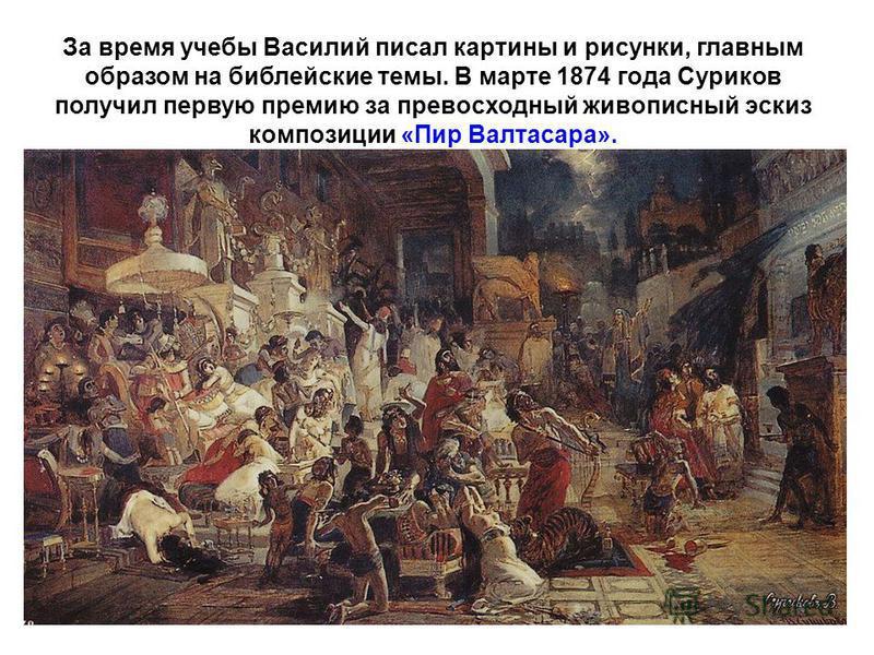 За время учебы Василий писал картины и рисунки, главным образом на библейские темы. В марте 1874 года Суриков получил первую премию за превосходный живописный эскиз композиции «Пир Валтасара».