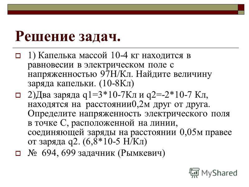 Решение задач. 1) Капелька массой 10-4 кг находится в равновесии в электрическом поле с напряженностью 97Н/Кл. Найдите величину заряда капельки. (10-8Кл) 2)Два заряда q1=3*10-7Кл и q2=-2*10-7 Кл, находятся на расстоянии 0,2 м друг от друга. Определит
