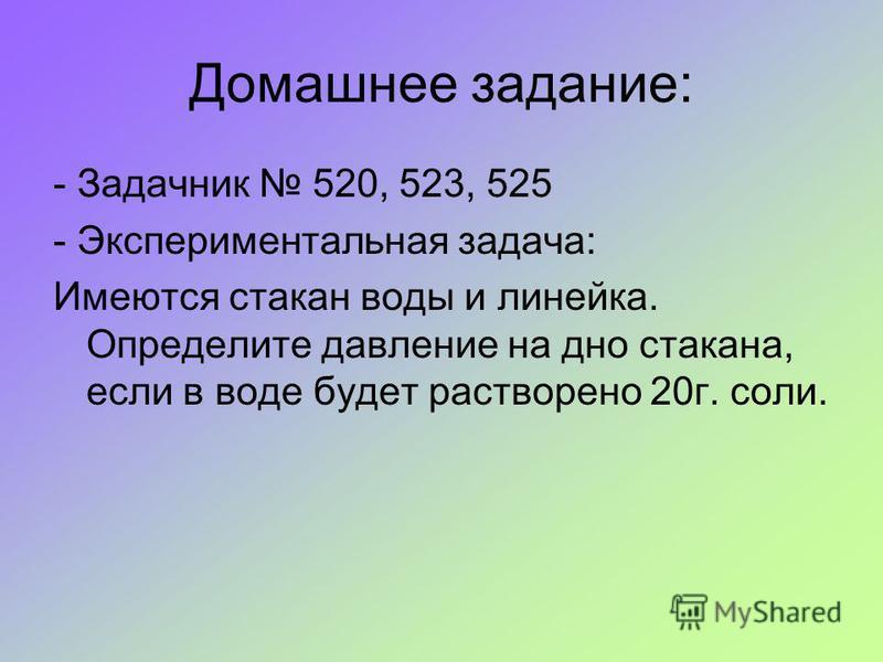 Домашнее задание: - Задачник 520, 523, 525 - Экспериментальная задача: Имеются стакан воды и линейка. Определите давление на дно стакана, если в воде будет растворено 20 г. соли.