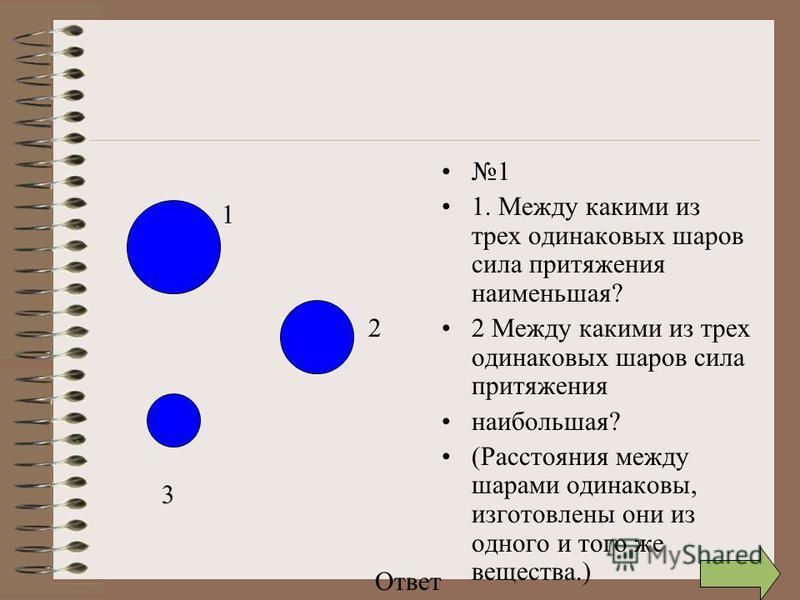 1 1. Между какими из трех одинаковых шаров сила притяжения наименьшая? 2 Между какими из трех одинаковых шаров сила притяжения наибольшая? (Расстояния между шарами одинаковы, изготовлены они из одного и того же вещества.) 1 2 3 Ответ