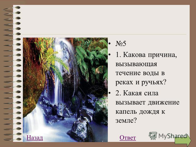 5 1. Какова причина, вызывающая течение воды в реках и ручьях? 2. Какая сила вызывает движение капель дождя к земле? Ответ Назад