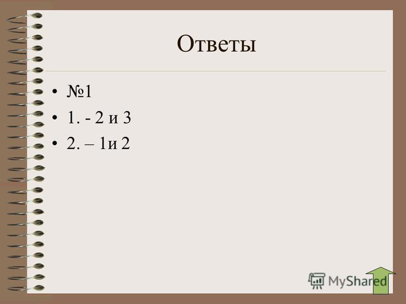 Ответы 1 1. - 2 и 3 2. – 1 и 2