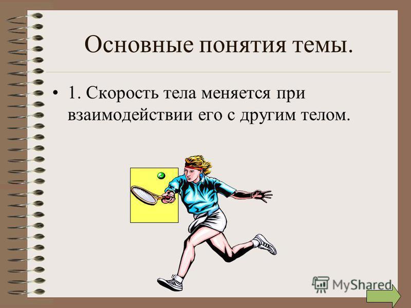 Основные понятия темы. 1. Скорость тела меняется при взаимодействии его с другим телом.