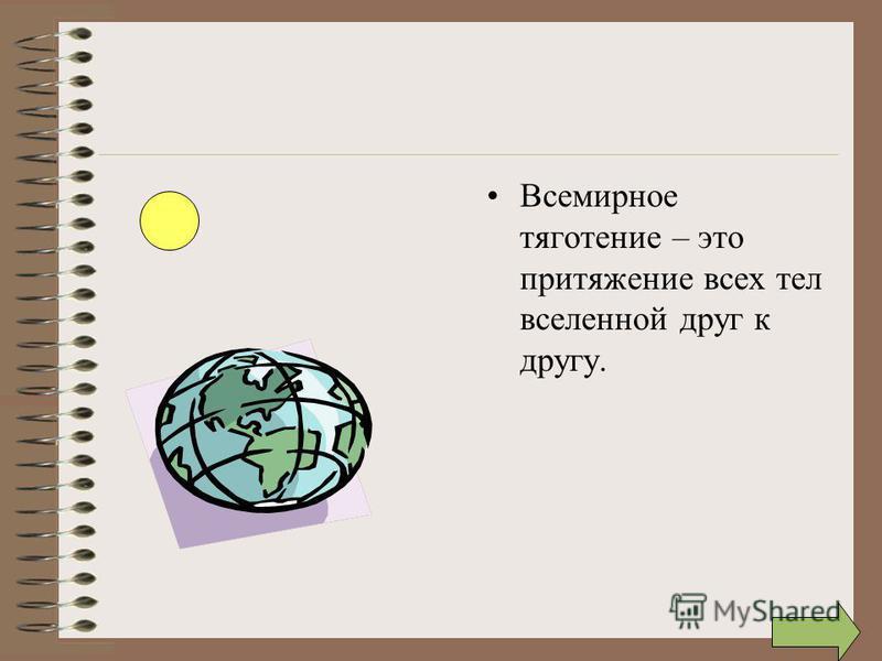 Всемирное тяготение – это притяжение всех тел вселенной друг к другу.