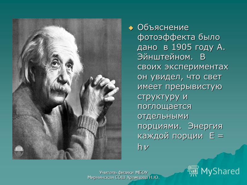 Объяснение фотоэффекта было дано в 1905 году А. Эйнштейном. В своих экспериментах он увидел, что свет имеет прерывистую структуру и поглощается отдельными порциями. Энергия каждой порции E = h Объяснение фотоэффекта было дано в 1905 году А. Эйнштейно