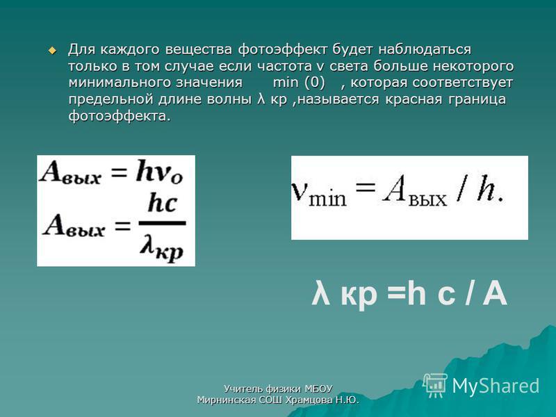 Для каждого вещества фотоэффект будет наблюдаться только в том случае если частота ν света больше некоторого минимального значения min (0), которая соответствует предельной длине волны λ кр,называется красная граница фотоэффекта. Для каждого вещества