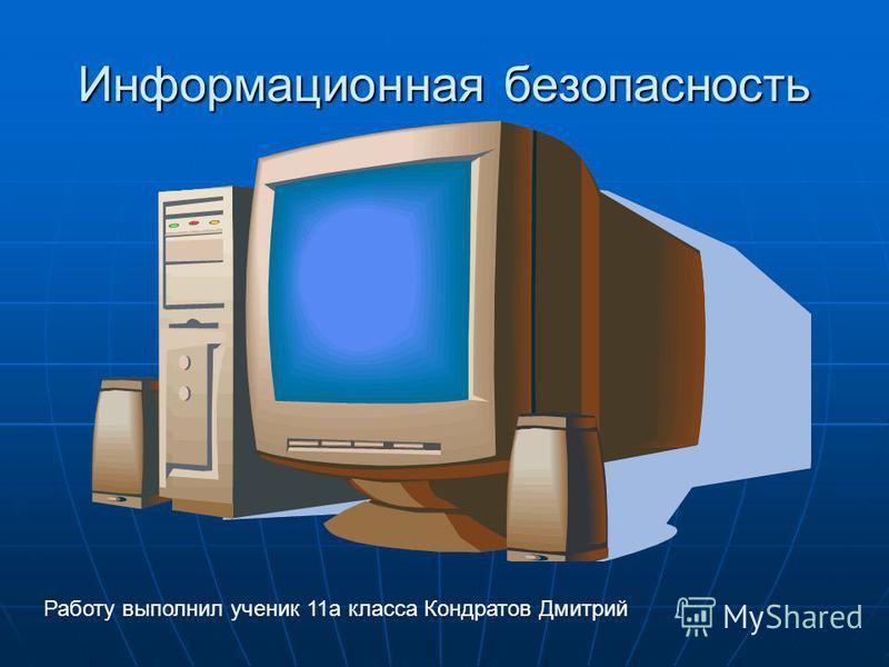 Информационная безопасность Работу выполнил ученик 11 а класса Кондратов Дмитрий
