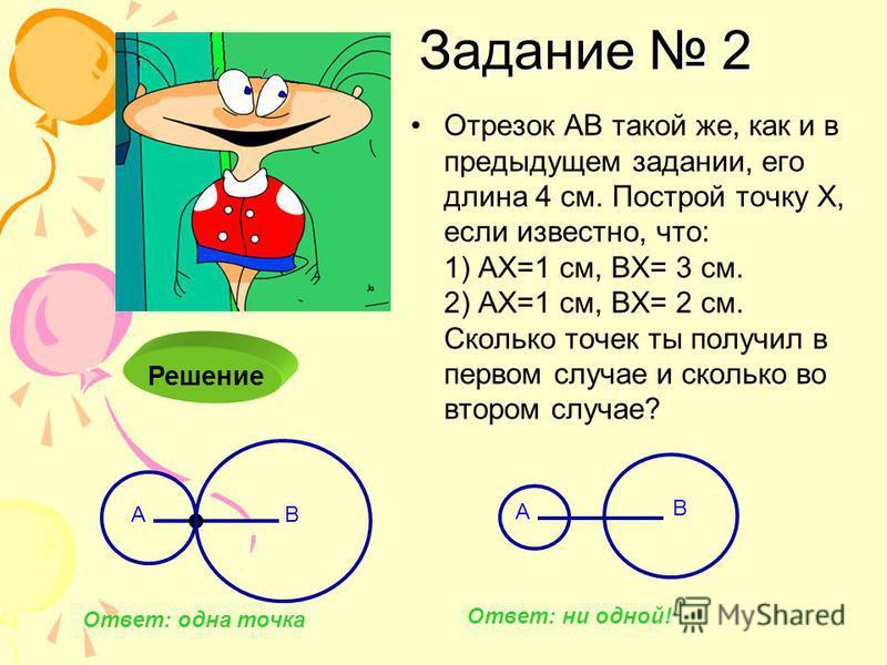 Отрезок АВ такой же, как и в предыдущем задании, его длина 4 см. Построй точку Х, если известно, что: 1) АХ=1 см, ВХ= 3 см. 2) АХ=1 см, ВХ= 2 см. Сколько точек ты получил в первом случае и сколько во втором случае? Задание 2 Решение АВ Ответ: одна то