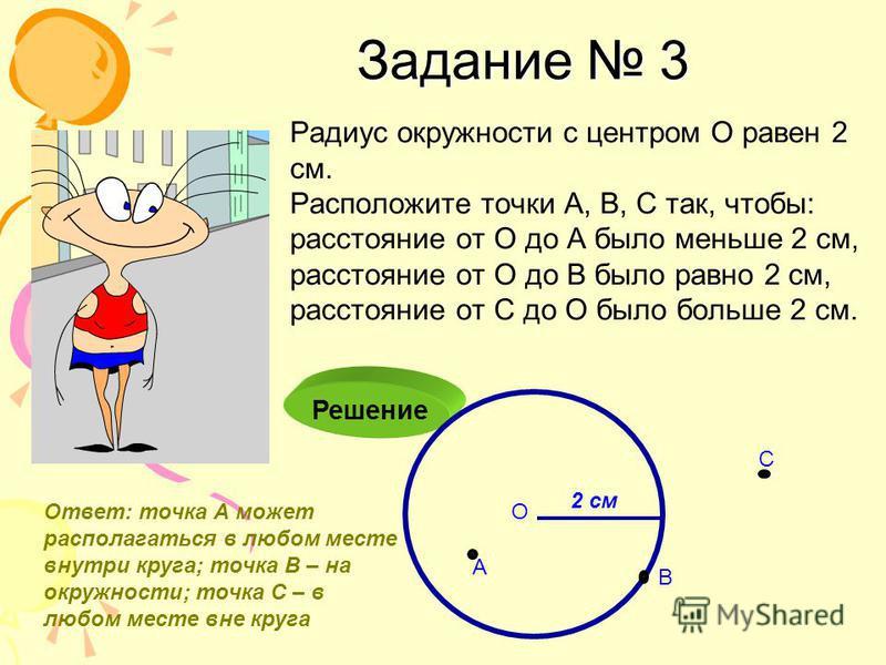 Задание 3 Радиус окружности с центром О равен 2 см. Расположите точки А, В, С так, чтобы: расстояние от О до А было меньше 2 см, расстояние от О до В было равно 2 см, расстояние от С до О было больше 2 см. Решение О 2 см А В С Ответ: точка А может ра