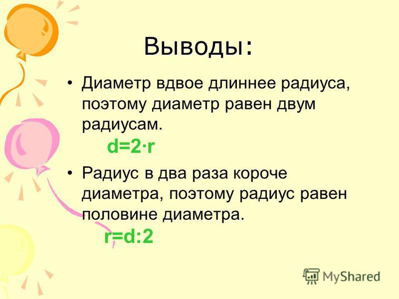 Выводы: Диаметр вдвое длиннее радиуса, поэтому диаметр равен двум радиусам. d=2·r Радиус в два раза короче диаметра, поэтому радиус равен половине диаметра. r=d:2
