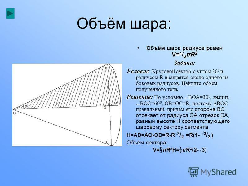 Объём шара: V= 4 / 3 πR 3Объём шара радиуса равен V= 4 / 3 πR 3Задача: Условие Условие: Круговой сектор с углом 30 0 и радиусом R вращается около одного из боковых радиусов. Найдите объём полученного тела. Решение: Решение: По условию ВОА=30 0, значи