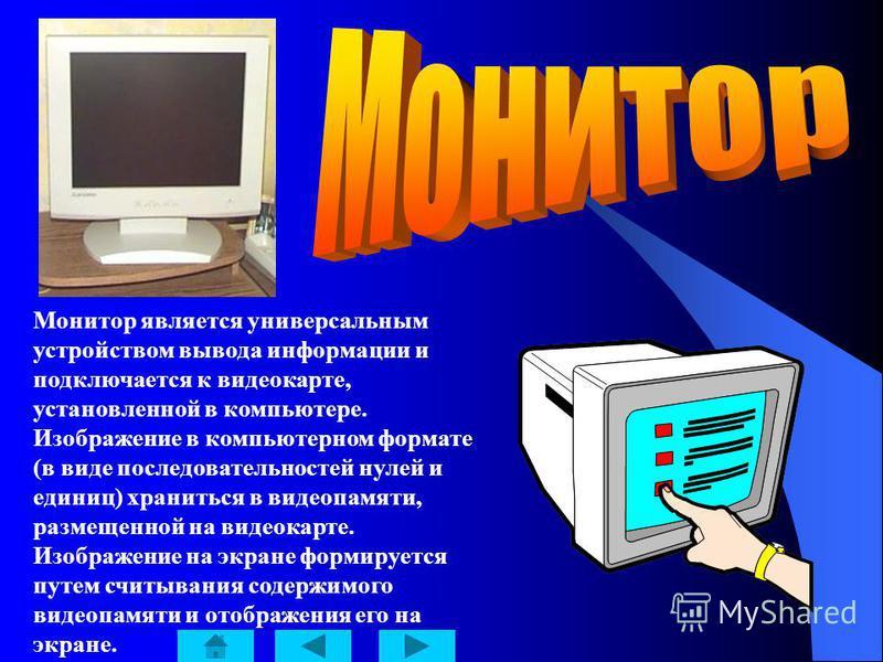 Монитор является универсальным устройством вывода информации и подключается к видеокарте, установленной в компьютере. Изображение в компьютерном формате (в виде последовательностей нулей и единиц) храниться в видеопамяти, размещенной на видеокарте. И