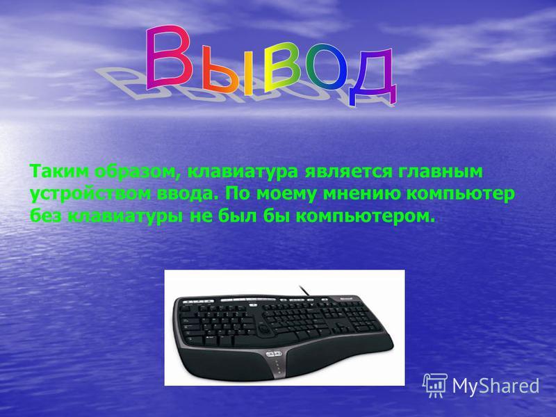 Таким образом, клавиатура является главным устройством ввода. По моему мнению компьютер без клавиатуры не был бы компьютером.