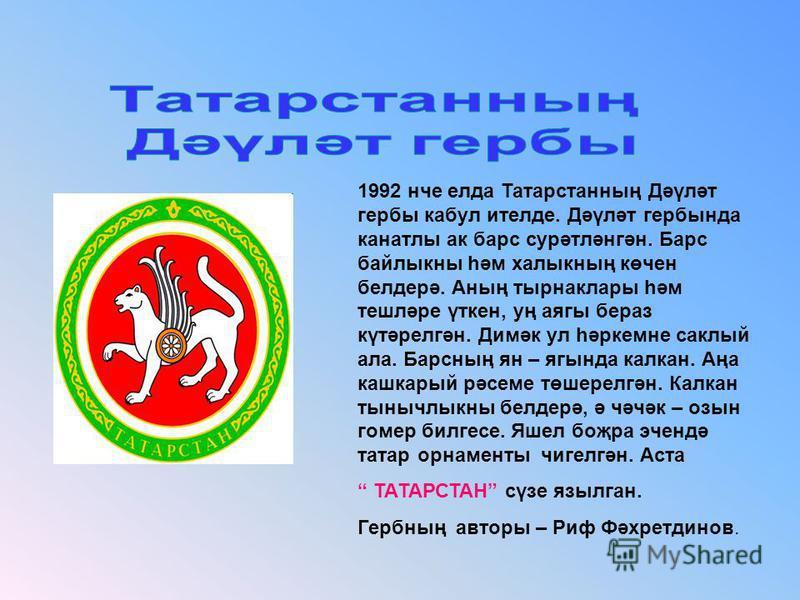 1992 нче елда Татарстанның Дәүләт гербы кабул ителде. Дәүләт гербында канатлы ак барс сурәтләнгән. Барс байлыкны һәм халыкның көчен белдерә. Аның тырнаклары һәм тешләре үткен, уң аягы бераз күтәрелгән. Димәк ул һәркемне саклый ала. Барсның ян – ягынд