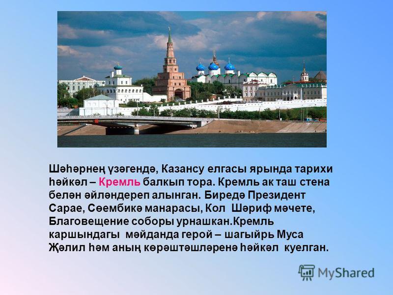 Шәһәрнең үзәгендә, Казансу елгасы ярында тарихи һәйкәл – Кремль балкып тора. Кремль ак таш стена белән әйләндереп алынган. Биредә Президент Сарае, Сөембикә манарасы, Кол Шәриф мәчете, Благовещение соборы урнашкан.Кремль каршындагы мәйданда герой – ша