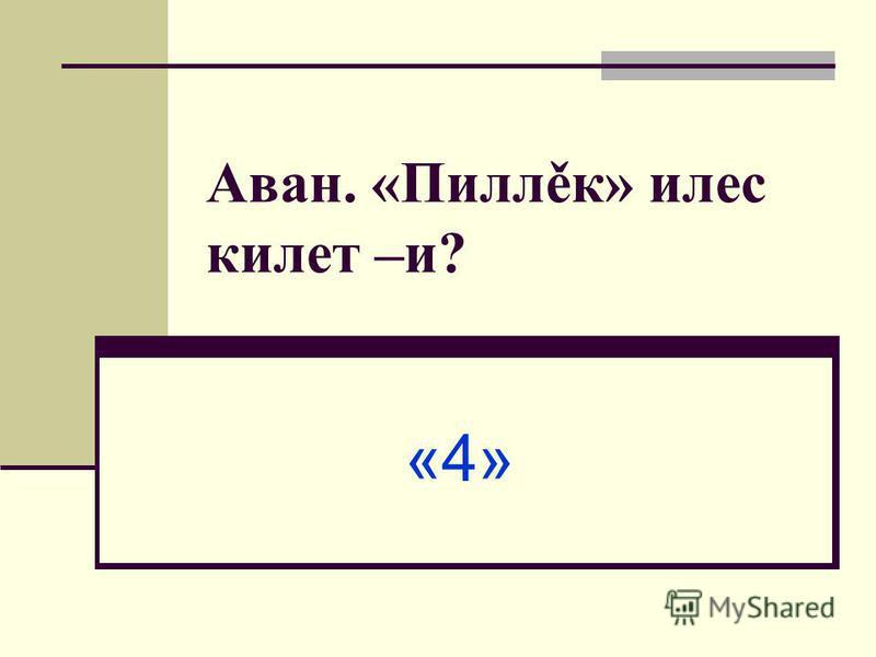 Аван. «Пиллěк» илес килет –и? «4»