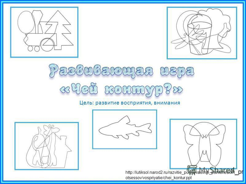 Цель: развитие восприятия, внимания http://lutiksol.narod2.ru/razvitie_poznavatelnih_psihicheski h_pr otsessov/vospriyatie/chei_kontur.ppt