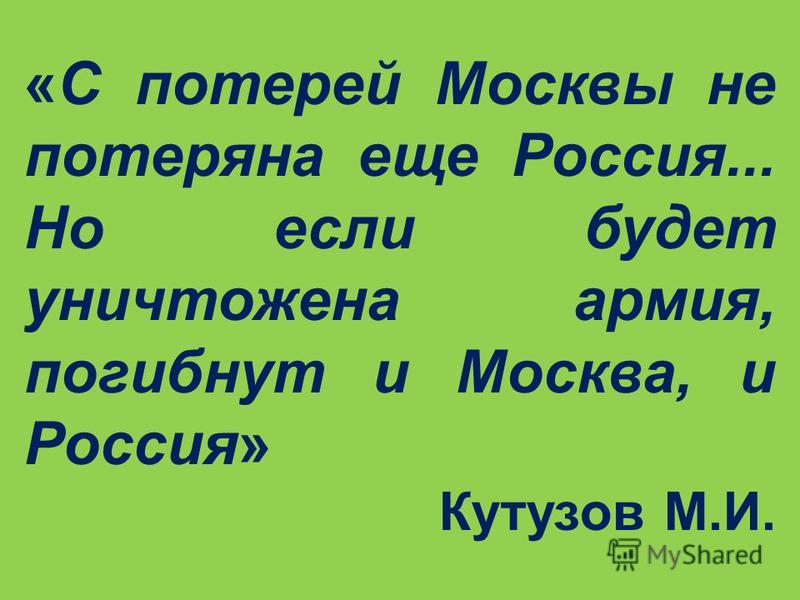 «С потерей Москвы не потеряна еще Россия... Но если будет уничтожена армия, погибнут и Москва, и Россия» Кутузов М.И.