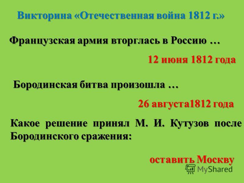 Викторина «Отечественная война 1812 г.» Французская армия вторглась в Россию … 12 июня 1812 года Бородинская битва произошла … 26 августа 1812 года Какое решение принял М. И. Кутузов после Бородинского сражения: оставить Москву