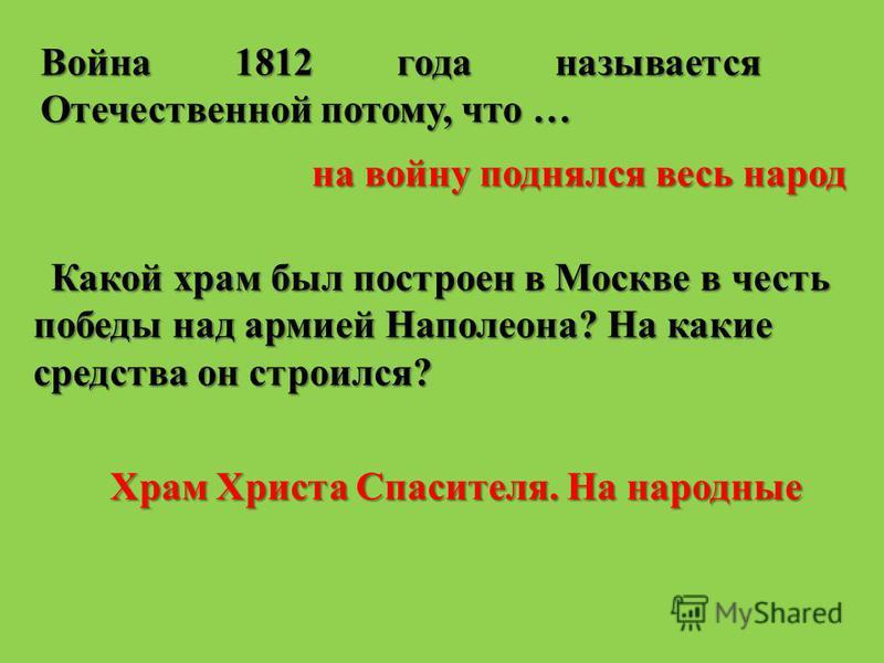Война 1812 года называется Отечественной потому, что … на войну поднялся весь народ Какой храм был построен в Москве в честь победы над армией Наполеона? На какие средства он строился? Храм Христа Спасителя. На народные