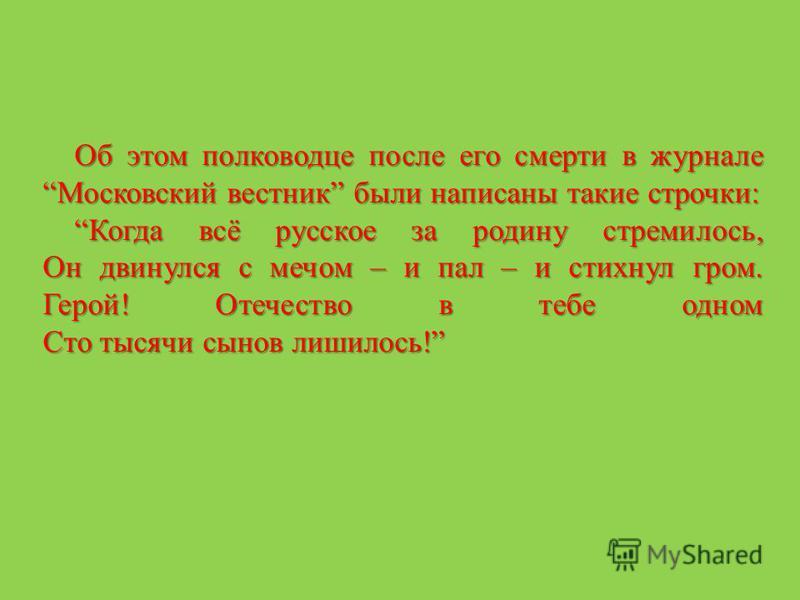 Об этом полководце после его смерти в журнале Московский вестник были написаны такие строчки: Когда всё русское за родину стремилось, Он двинулся с мечом – и пал – и стихнул гром. Герой! Отечество в тебе одном Сто тысячи сынов лишилось!