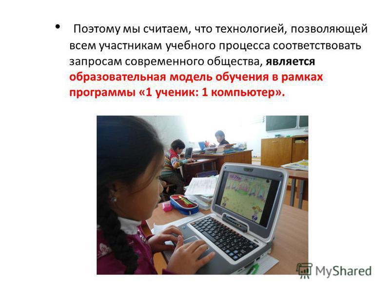 образовательная модель обучения в рамках программы «1 ученик: 1 компьютер». Поэтому мы считаем, что технологией, позволяющей всем участникам учебного процесса соответствовать запросам современного общества, является образовательная модель обучения в