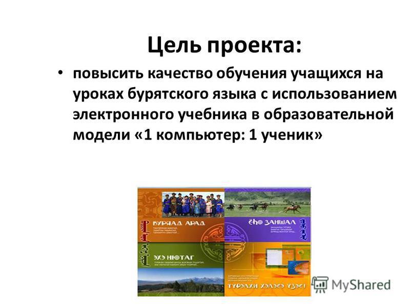 Цель проекта: повысить качество обучения учащихся на уроках бурятского языка с использованием электронного учебника в образовательной модели «1 компьютер: 1 ученик»
