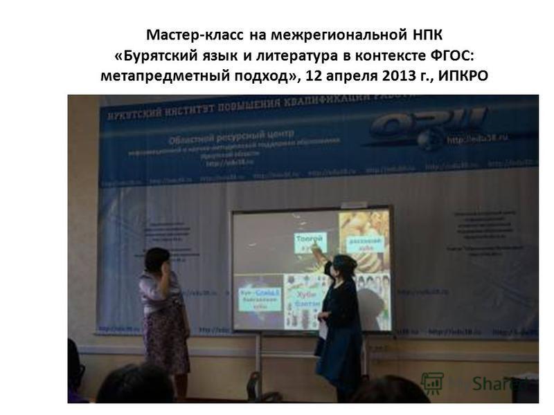 Мастер-класс на межрегиональной НПК «Бурятский язык и литература в контексте ФГОС: метапредметный подход», 12 апреля 2013 г., ИПКРО