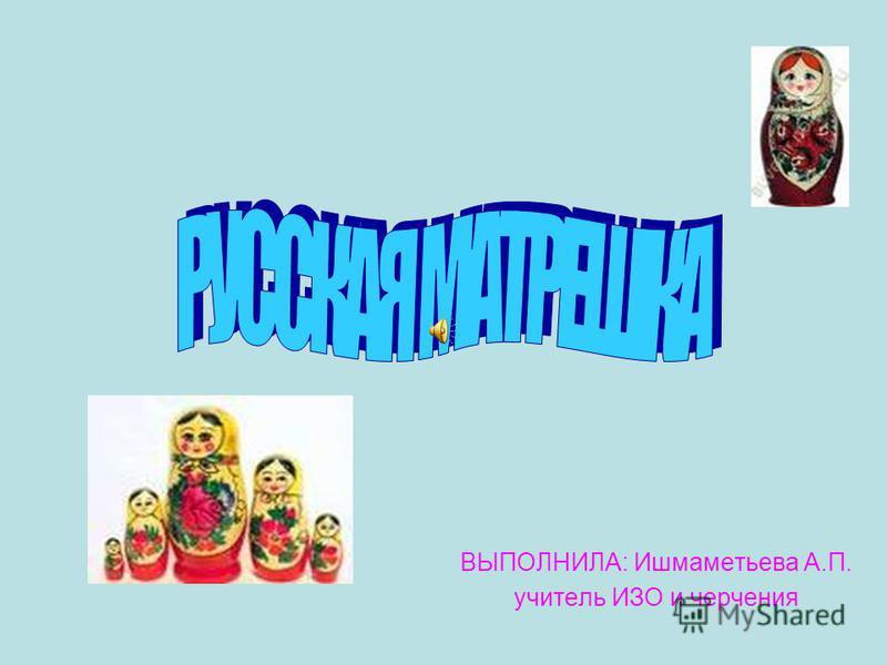 ВЫПОЛНИЛА: Ишмаметьева А.П. учитель ИЗО и черчения